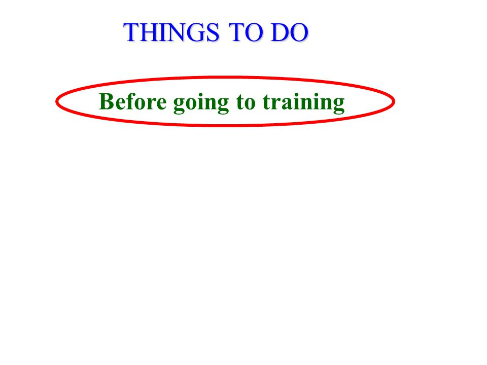THINGS TO DO Before going to training