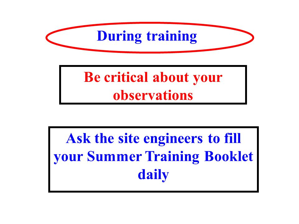 During training Ask the site engineers to fill your Summer Training Booklet daily Be critical about your observations