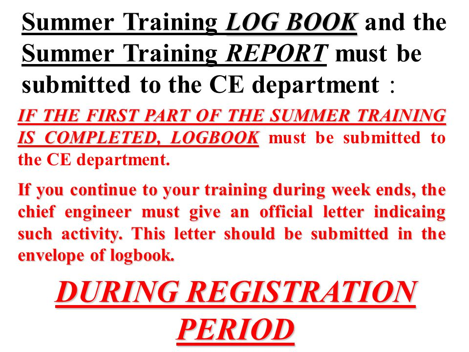 LOG BOOK Summer Training LOG BOOK and the Summer Training REPORT must be submitted to the CE department : DURING REGISTRATION PERIOD IF THE FIRST PART OF THE SUMMER TRAINING IS COMPLETED, LOGBOOK IF THE FIRST PART OF THE SUMMER TRAINING IS COMPLETED, LOGBOOK must be submitted to the CE department.