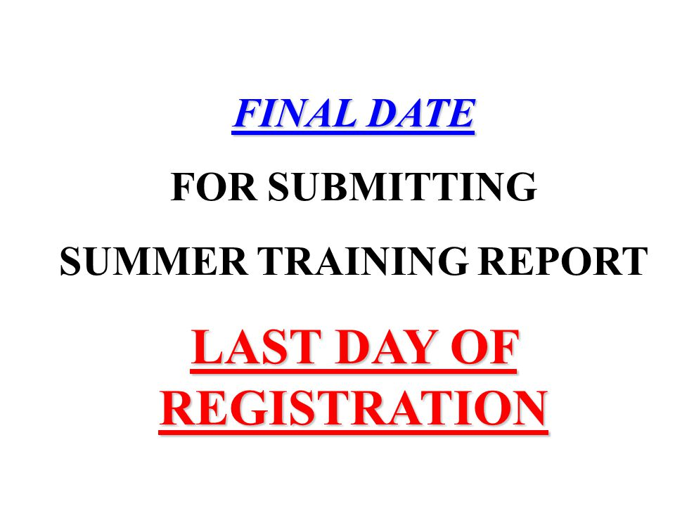 FINAL DATE FOR SUBMITTING SUMMER TRAINING REPORT LAST DAY OF REGISTRATION
