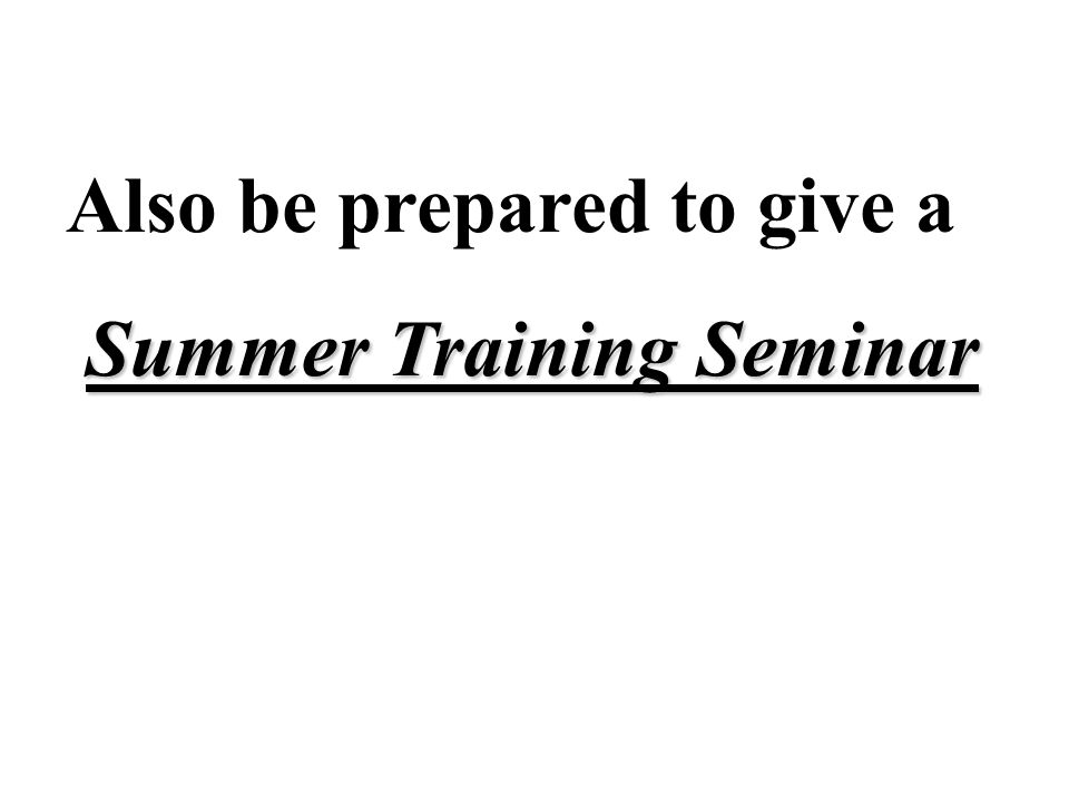 Also be prepared to give a Summer Training Seminar