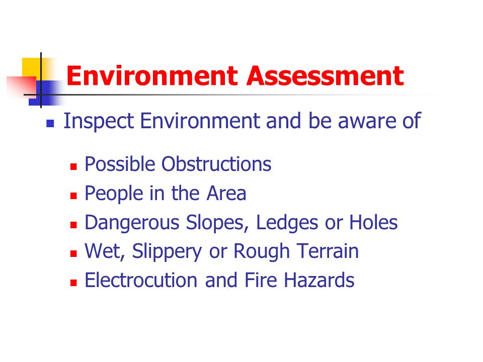 Environment Assessment Inspect Environment and be aware of Possible Obstructions People in the Area Dangerous Slopes, Ledges or Holes Wet, Slippery or