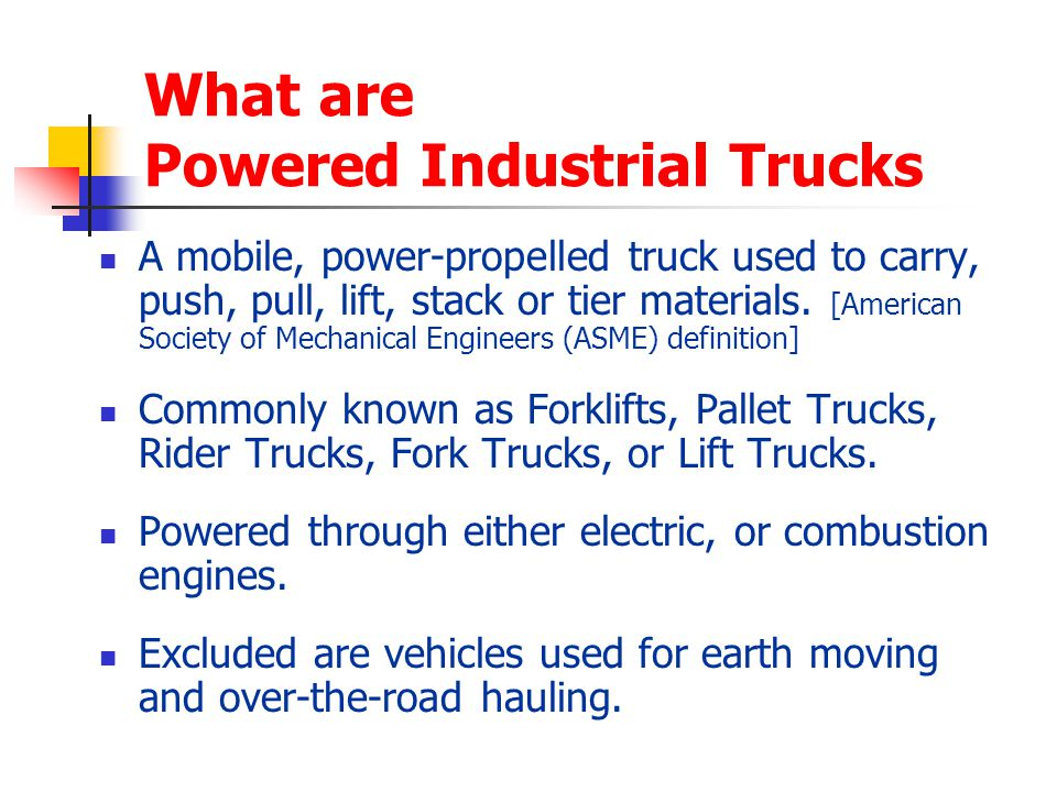 What are Powered Industrial Trucks A mobile, power-propelled truck used to carry, push, pull, lift, stack or tier materials. [American Society of Mech