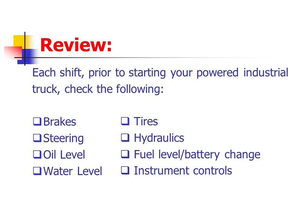 Review: Each shift, prior to starting your powered industrial truck, check the following: Brakes Steering Oil Level Water Level Tires Hydraulics Fuel