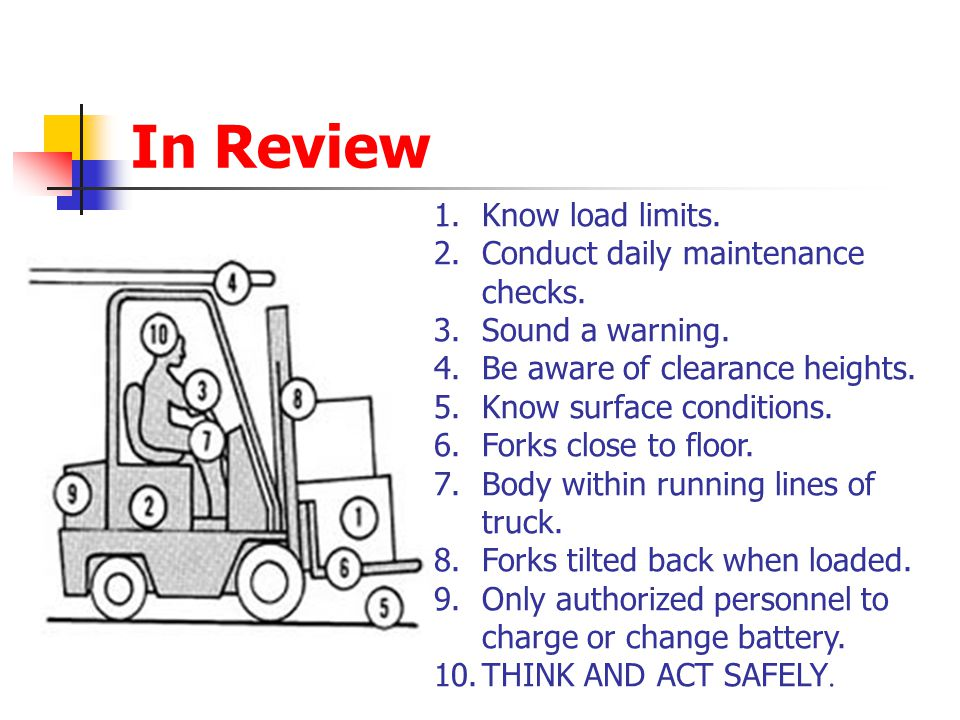 In Review 1.Know load limits. 2.Conduct daily maintenance checks. 3.Sound a warning. 4.Be aware of clearance heights. 5.Know surface conditions. 6.For