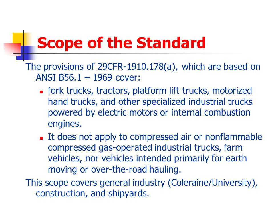 Scope of the Standard The provisions of 29CFR-1910.178(a), which are based on ANSI B56.1 – 1969 cover: fork trucks, tractors, platform lift trucks, mo