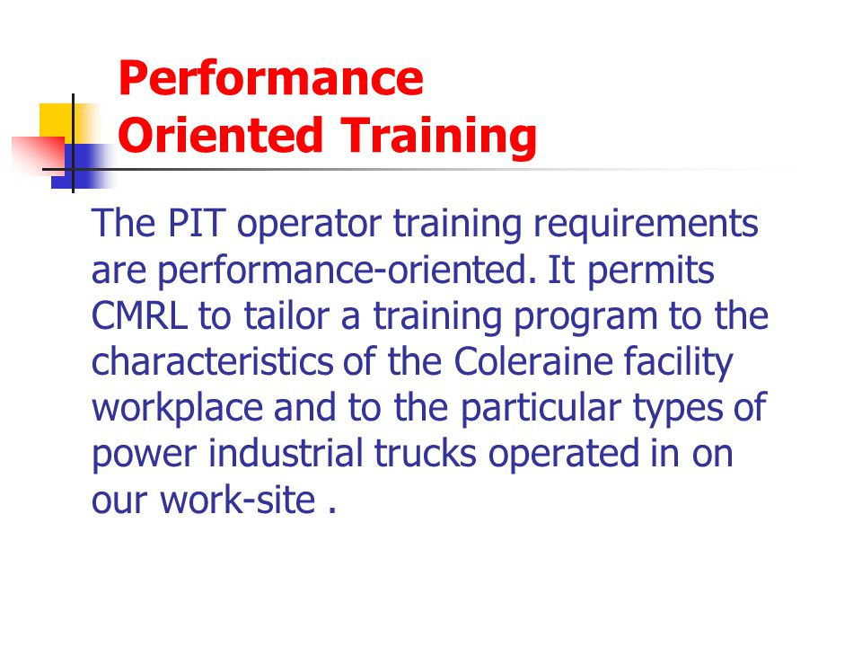 Performance Oriented Training The PIT operator training requirements are performance-oriented. It permits CMRL to tailor a training program to the cha