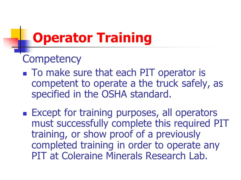 Operator Training Competency To make sure that each PIT operator is competent to operate a the truck safely, as specified in the OSHA standard. Except