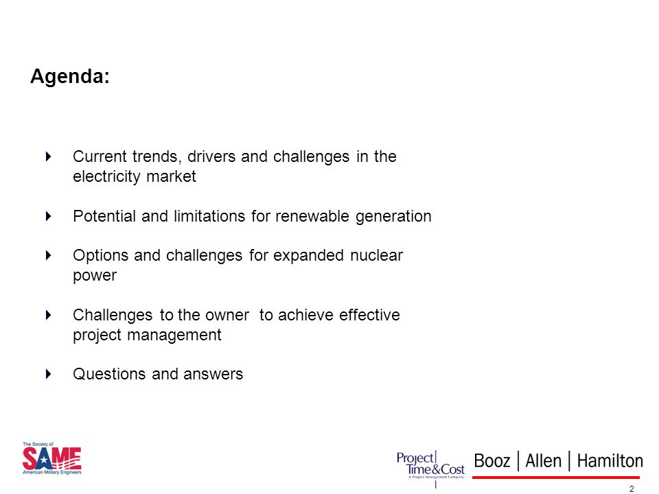 2 Agenda: Current trends, drivers and challenges in the electricity market Potential and limitations for renewable generation Options and challenges for expanded nuclear power Challenges to the owner to achieve effective project management Questions and answers