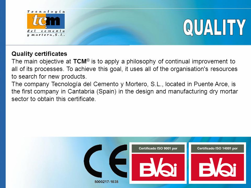 Quality certificates The main objective at TCM ® is to apply a philosophy of continual improvement to all of its processes.