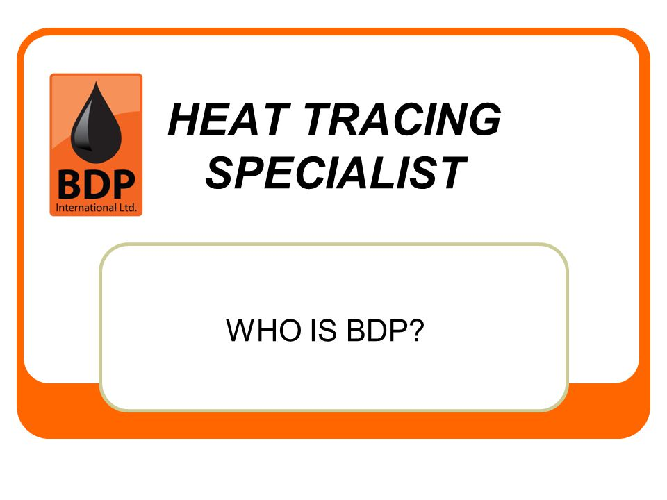HEAT TRACING SPECIALIST WHO IS BDP?