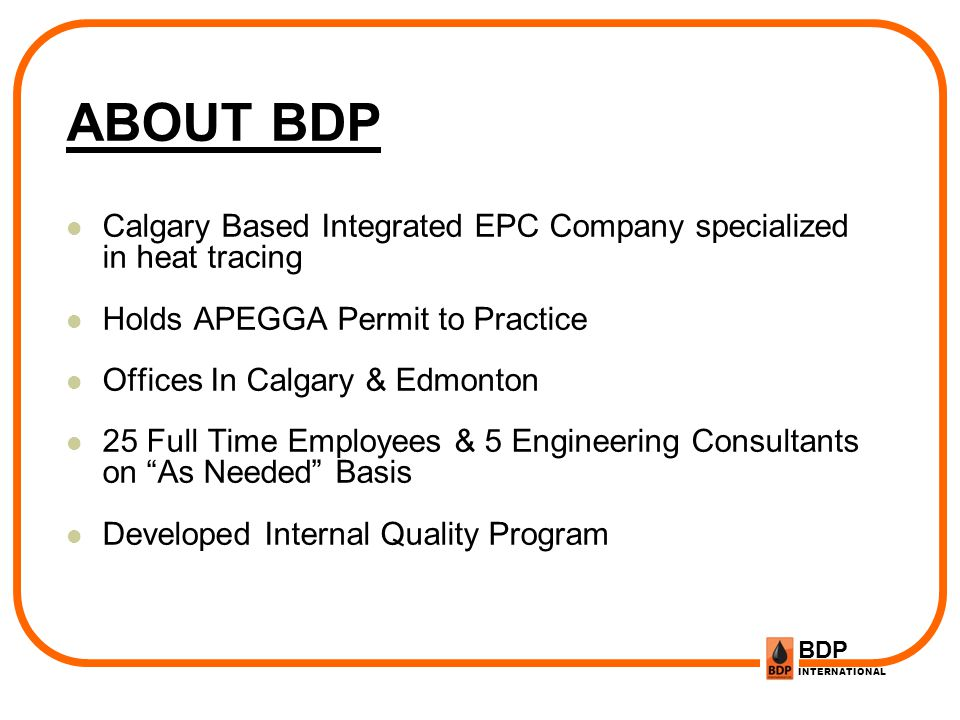 BDP INTERNATIONAL ABOUT BDP Calgary Based Integrated EPC Company specialized in heat tracing Holds APEGGA Permit to Practice Offices In Calgary & Edmo