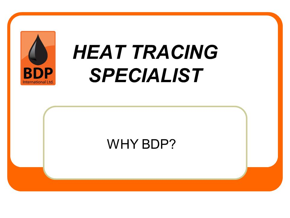 HEAT TRACING SPECIALIST WHY BDP?