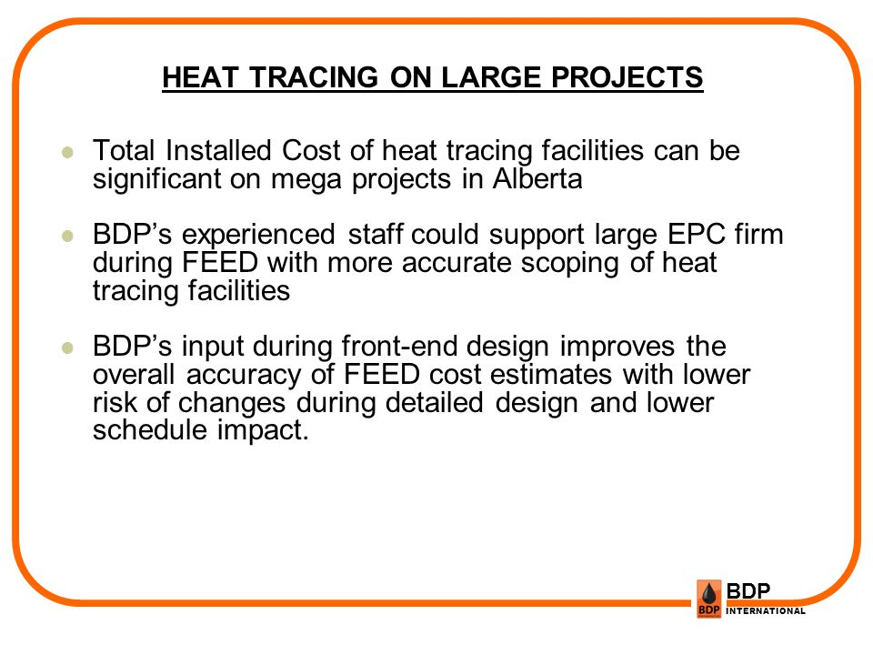 BDP INTERNATIONAL HEAT TRACING ON LARGE PROJECTS Total Installed Cost of heat tracing facilities can be significant on mega projects in Alberta BDPs e