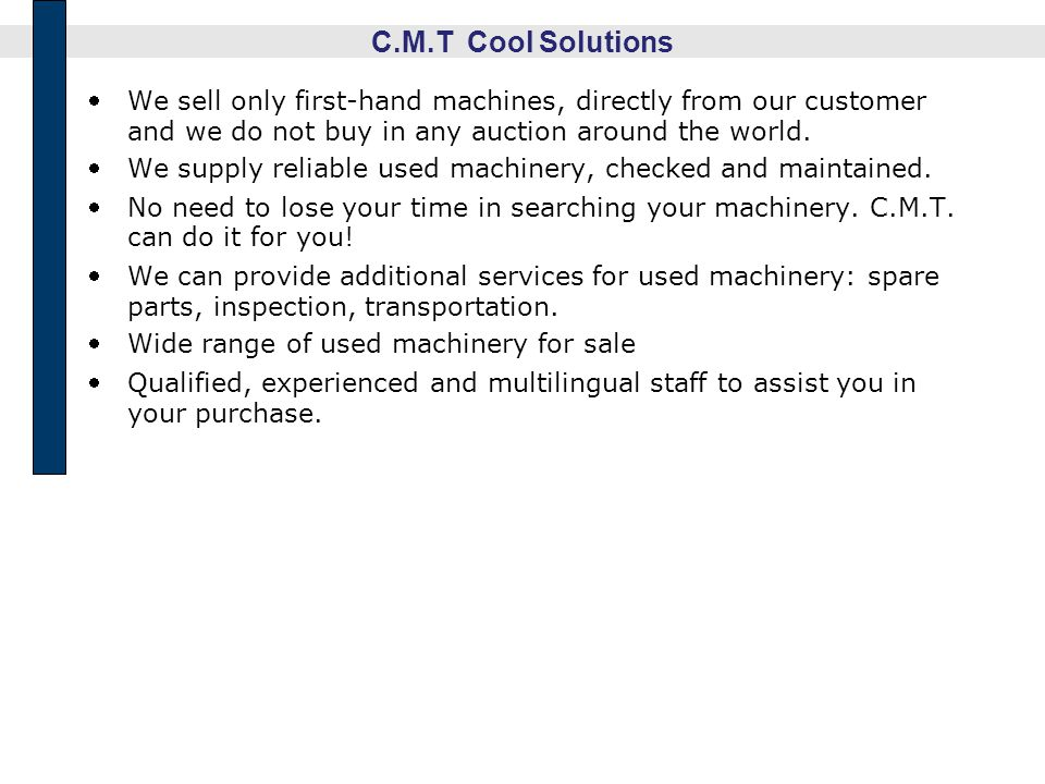 C.M.T Cool Solutions We sell only first-hand machines, directly from our customer and we do not buy in any auction around the world. We supply reliabl