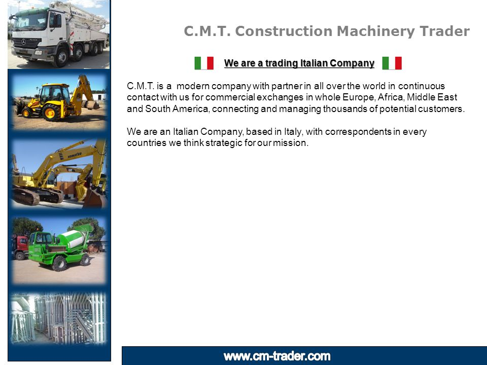 C.M.T. Construction Machinery Trader We are a trading Italian Company C.M.T. is a modern company with partner in all over the world in continuous cont
