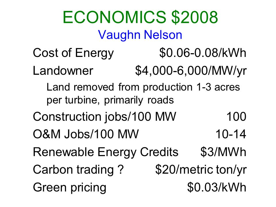 ECONOMICS $2008 Vaughn Nelson Cost of Energy$0.06-0.08/kWh Landowner$4,000-6,000/MW/yr Land removed from production 1-3 acres per turbine, primarily roads Construction jobs/100 MW100 O&M Jobs/100 MW10-14 Renewable Energy Credits$3/MWh Carbon trading ?$20/metric ton/yr Green pricing$0.03/kWh