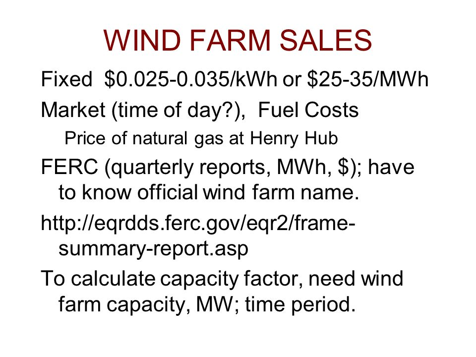 WIND FARM SALES Fixed $0.025-0.035/kWh or $25-35/MWh Market (time of day?), Fuel Costs Price of natural gas at Henry Hub FERC (quarterly reports, MWh, $); have to know official wind farm name.
