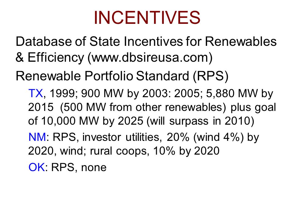 INCENTIVES Database of State Incentives for Renewables & Efficiency (www.dbsireusa.com) Renewable Portfolio Standard (RPS) TX, 1999; 900 MW by 2003: 2005; 5,880 MW by 2015 (500 MW from other renewables) plus goal of 10,000 MW by 2025 (will surpass in 2010) NM: RPS, investor utilities, 20% (wind 4%) by 2020, wind; rural coops, 10% by 2020 OK: RPS, none