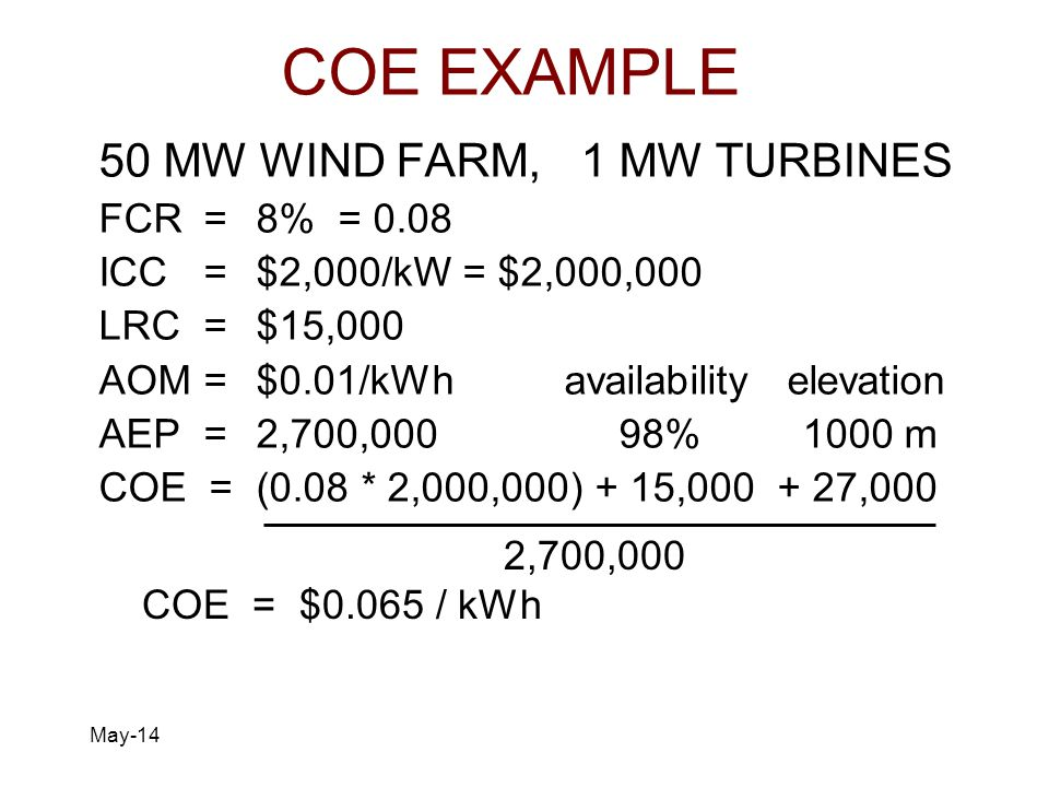 May-14 COE EXAMPLE 50 MW WIND FARM, 1 MW TURBINES FCR=8% = 0.08 ICC=$2,000/kW = $2,000,000 LRC=$15,000 AOM=$0.01/kWh availability elevation AEP=2,700,000 98% 1000 m COE = (0.08 * 2,000,000) + 15,000 + 27,000 2,700,000 COE = $0.065 / kWh