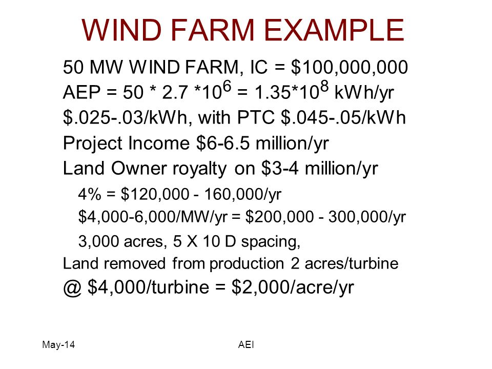 May-14AEI WIND FARM EXAMPLE 50 MW WIND FARM, IC = $100,000,000 AEP = 50 * 2.7 *10 6 = 1.35*10 8 kWh/yr $.025-.03/kWh, with PTC $.045-.05/kWh Project Income $6-6.5 million/yr Land Owner royalty on $3-4 million/yr 4% = $120,000 - 160,000/yr $4,000-6,000/MW/yr = $200,000 - 300,000/yr 3,000 acres, 5 X 10 D spacing, Land removed from production 2 acres/turbine @ $4,000/turbine = $2,000/acre/yr