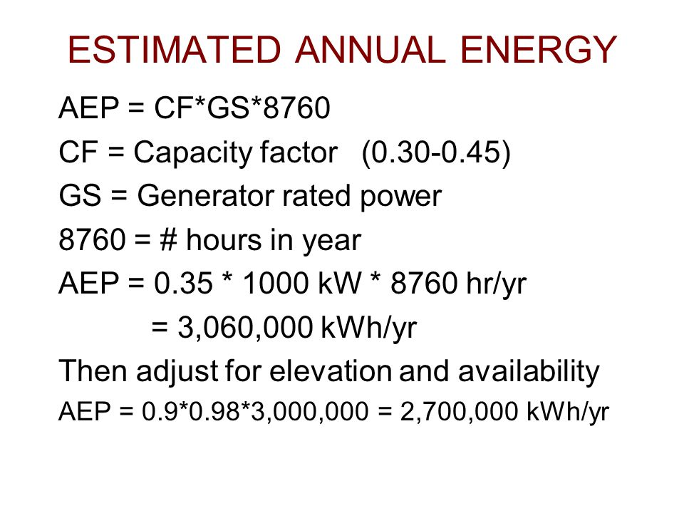 ESTIMATED ANNUAL ENERGY AEP = CF*GS*8760 CF = Capacity factor (0.30-0.45) GS = Generator rated power 8760 = # hours in year AEP = 0.35 * 1000 kW * 876