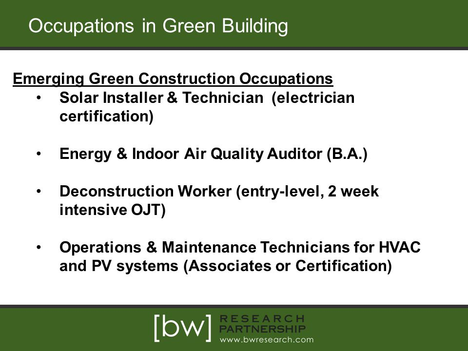 Occupations in Green Building Emerging Green Construction Occupations Solar Installer & Technician (electrician certification) Energy & Indoor Air Quality Auditor (B.A.) Deconstruction Worker (entry-level, 2 week intensive OJT) Operations & Maintenance Technicians for HVAC and PV systems (Associates or Certification)