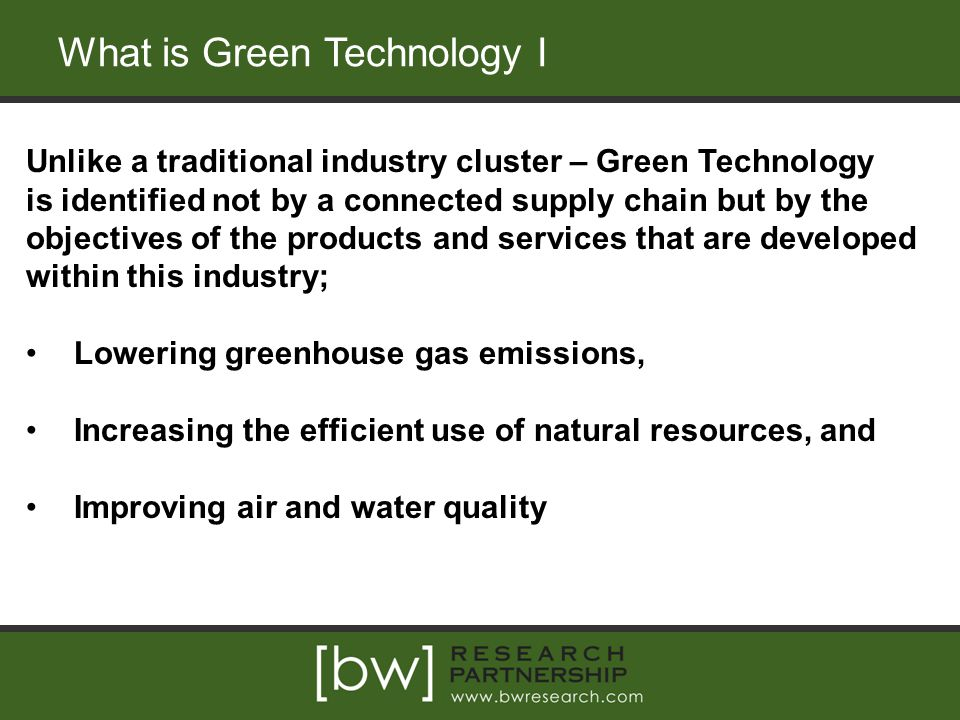 What is Green Technology I Unlike a traditional industry cluster – Green Technology is identified not by a connected supply chain but by the objectives of the products and services that are developed within this industry; Lowering greenhouse gas emissions, Increasing the efficient use of natural resources, and Improving air and water quality