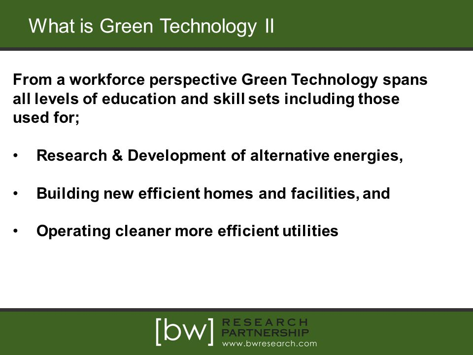What is Green Technology II From a workforce perspective Green Technology spans all levels of education and skill sets including those used for; Research & Development of alternative energies, Building new efficient homes and facilities, and Operating cleaner more efficient utilities