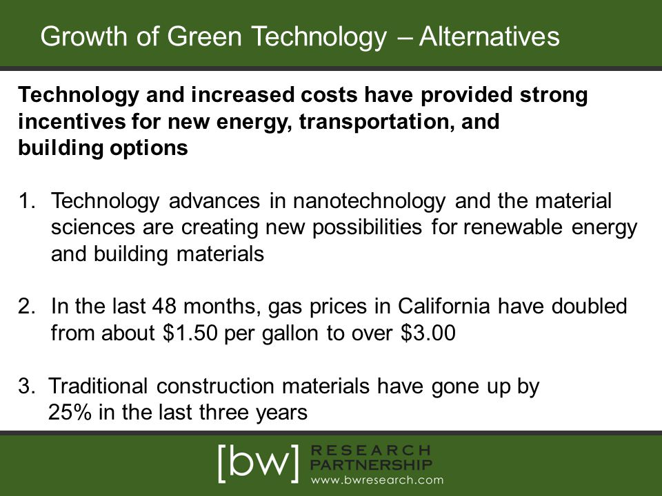 Growth of Green Technology – Alternatives Technology and increased costs have provided strong incentives for new energy, transportation, and building options 1.Technology advances in nanotechnology and the material sciences are creating new possibilities for renewable energy and building materials 2.In the last 48 months, gas prices in California have doubled from about $1.50 per gallon to over $3.00 3.