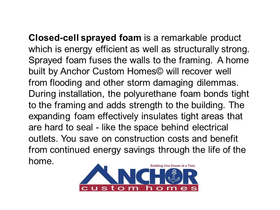 Closed-cell sprayed foam is a remarkable product which is energy efficient as well as structurally strong. Sprayed foam fuses the walls to the framing