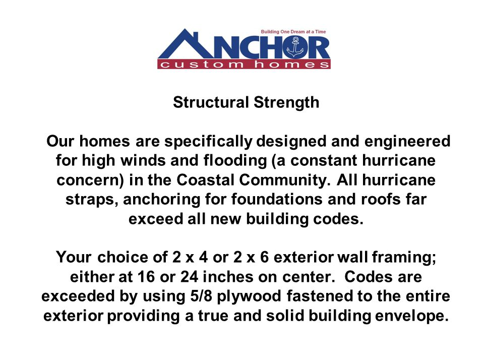 Structural Strength Our homes are specifically designed and engineered for high winds and flooding (a constant hurricane concern) in the Coastal Commu