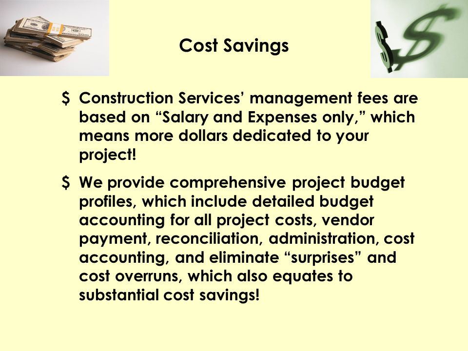 Cost Savings $ Construction Services management fees are based on Salary and Expenses only, which means more dollars dedicated to your project! $ We p
