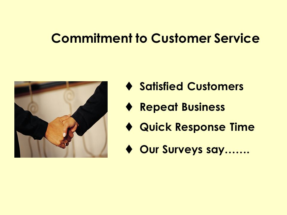 Satisfied Customers Repeat Business Quick Response Time Our Surveys say……. Commitment to Customer Service