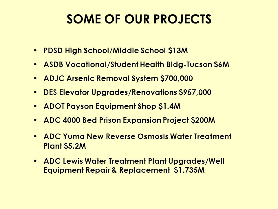 SOME OF OUR PROJECTS PDSD High School/Middle School $13M ASDB Vocational/Student Health Bldg-Tucson $6M ADJC Arsenic Removal System $700,000 DES Eleva