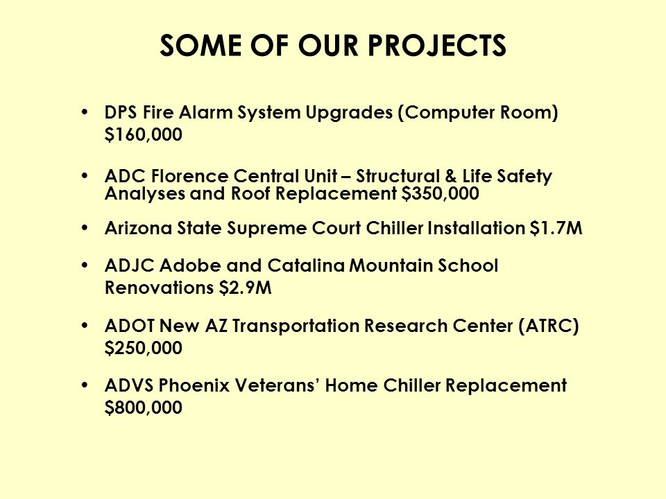 SOME OF OUR PROJECTS DPS Fire Alarm System Upgrades (Computer Room) $160,000 ADC Florence Central Unit – Structural & Life Safety Analyses and Roof Re