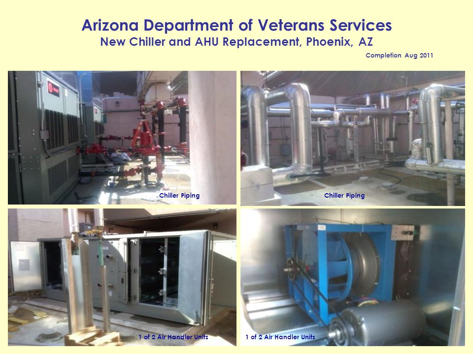 Arizona Department of Veterans Services New Chiller and AHU Replacement, Phoenix, AZ Completion Aug 2011 Chiller Piping 1 of 2 Air Handler Units