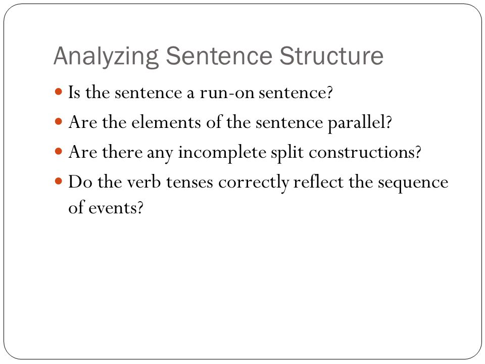 Analyzing Sentence Structure Is the sentence a run-on sentence? Are the elements of the sentence parallel? Are there any incomplete split construction