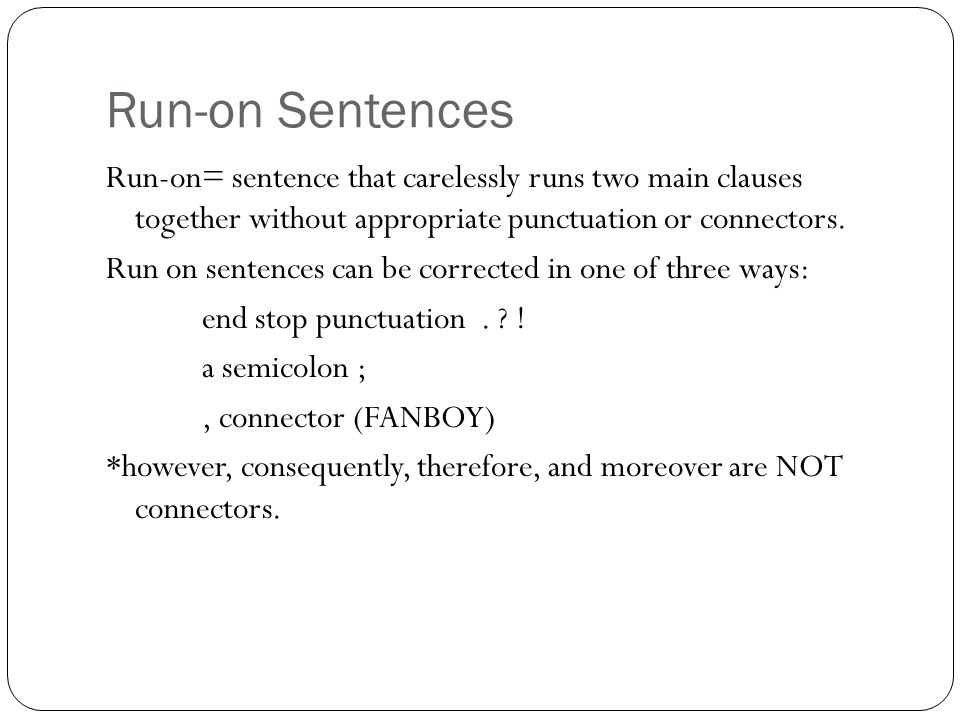 Run-on Sentences Run-on= sentence that carelessly runs two main clauses together without appropriate punctuation or connectors. Run on sentences can b