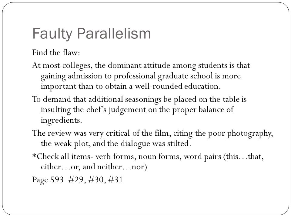 Faulty Parallelism Find the flaw: At most colleges, the dominant attitude among students is that gaining admission to professional graduate school is