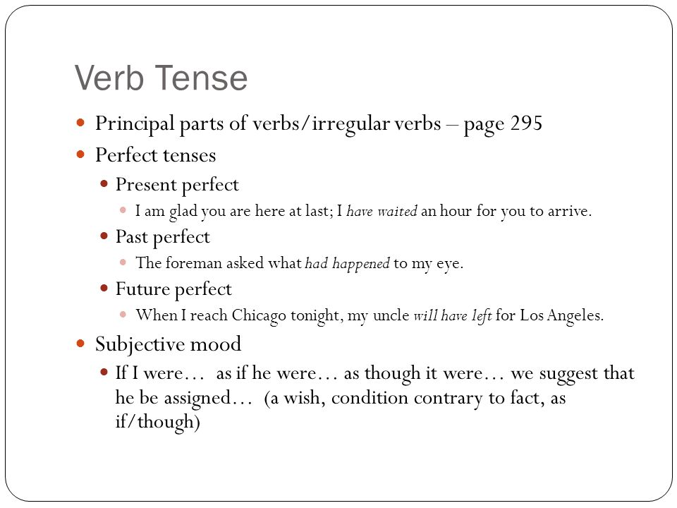 Verb Tense Principal parts of verbs/irregular verbs – page 295 Perfect tenses Present perfect I am glad you are here at last; I have waited an hour fo
