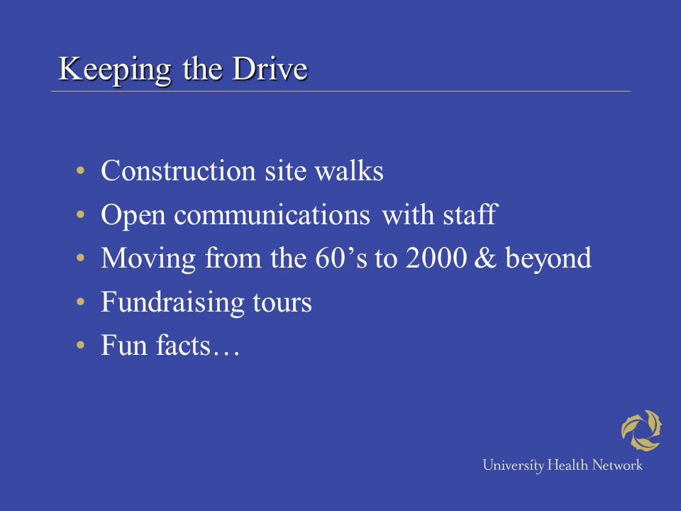 Keeping the Drive Construction site walks Open communications with staff Moving from the 60s to 2000 & beyond Fundraising tours Fun facts…