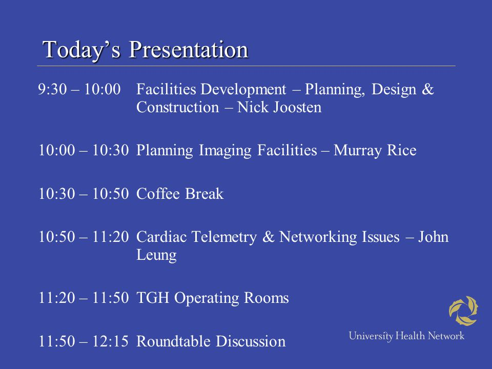 Todays Presentation 9:30 – 10:00Facilities Development – Planning, Design & Construction – Nick Joosten 10:00 – 10:30Planning Imaging Facilities – Murray Rice 10:30 – 10:50Coffee Break 10:50 – 11:20Cardiac Telemetry & Networking Issues – John Leung 11:20 – 11:50TGH Operating Rooms 11:50 – 12:15Roundtable Discussion