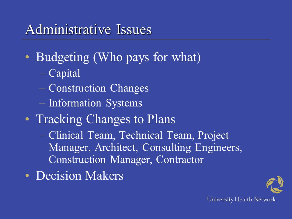 Administrative Issues Budgeting (Who pays for what) –Capital –Construction Changes –Information Systems Tracking Changes to Plans –Clinical Team, Tech