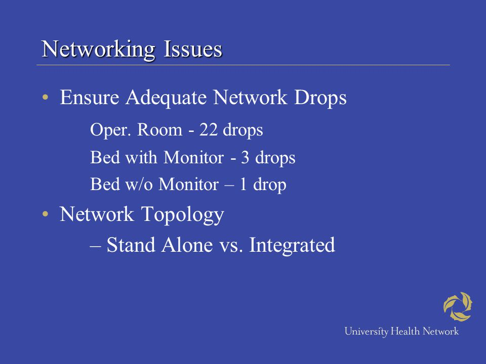 Networking Issues Ensure Adequate Network Drops Oper. Room - 22 drops Bed with Monitor - 3 drops Bed w/o Monitor – 1 drop Network Topology – Stand Alo