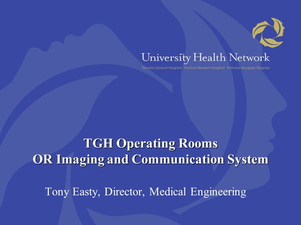 TGH Operating Rooms OR Imaging and Communication System Tony Easty, Director, Medical Engineering