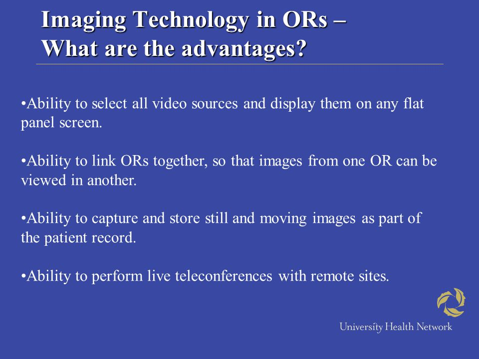 Imaging Technology in ORs – What are the advantages? Ability to select all video sources and display them on any flat panel screen. Ability to link OR