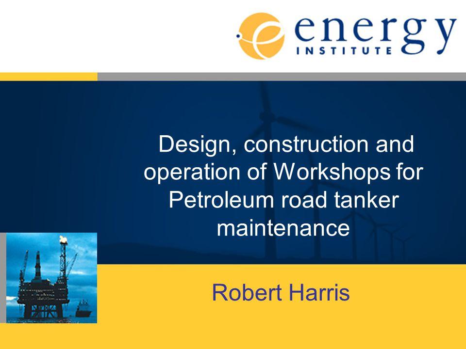 Design, construction and operation of Workshops for Petroleum road tanker maintenance Robert Harris