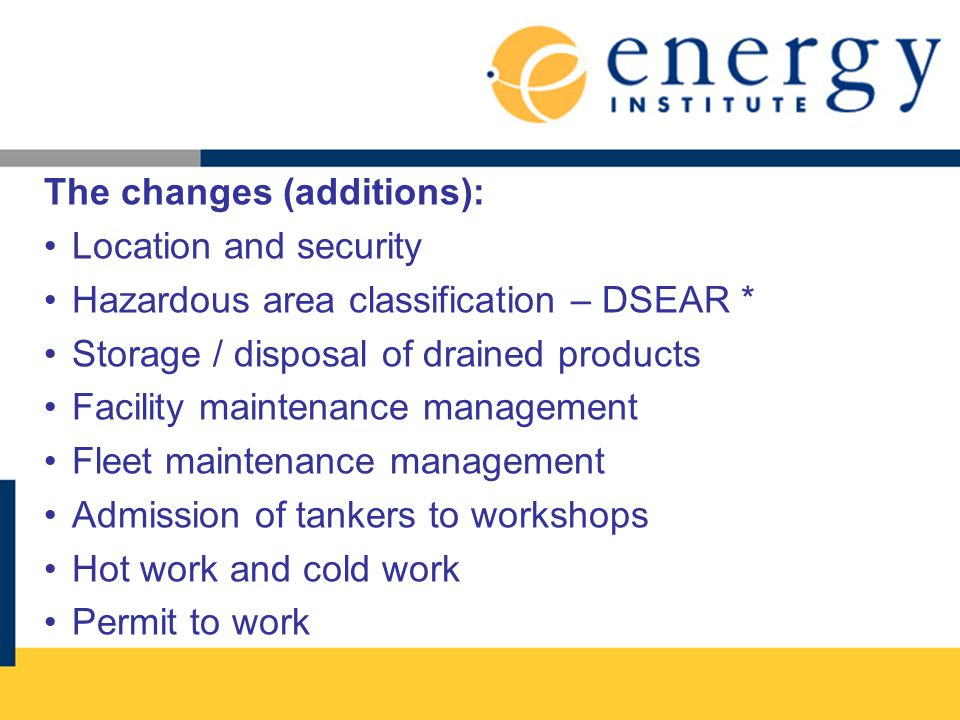 The changes (additions): Location and security Hazardous area classification – DSEAR * Storage / disposal of drained products Facility maintenance management Fleet maintenance management Admission of tankers to workshops Hot work and cold work Permit to work