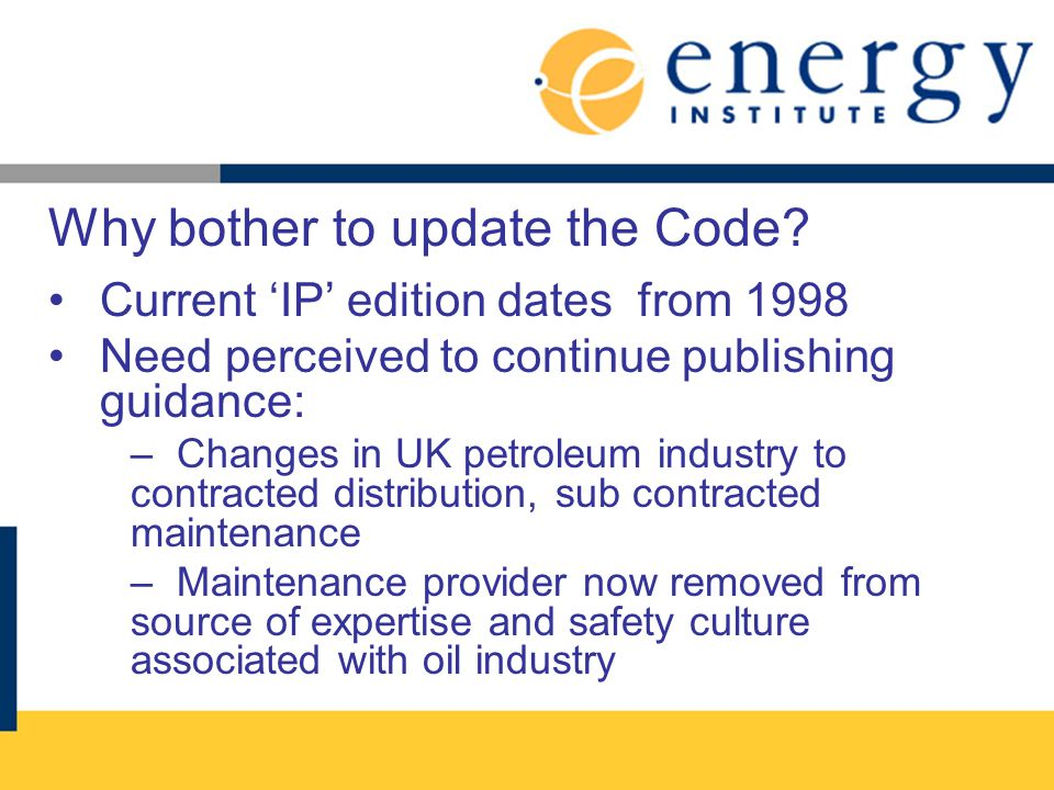 Why bother to update the Code? Current IP edition dates from 1998 Need perceived to continue publishing guidance: – Changes in UK petroleum industry t